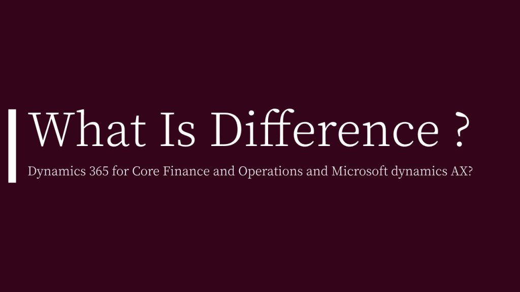 What is the difference between Dynamics 365 for Core Finance and Operations and Microsoft dynamics AX